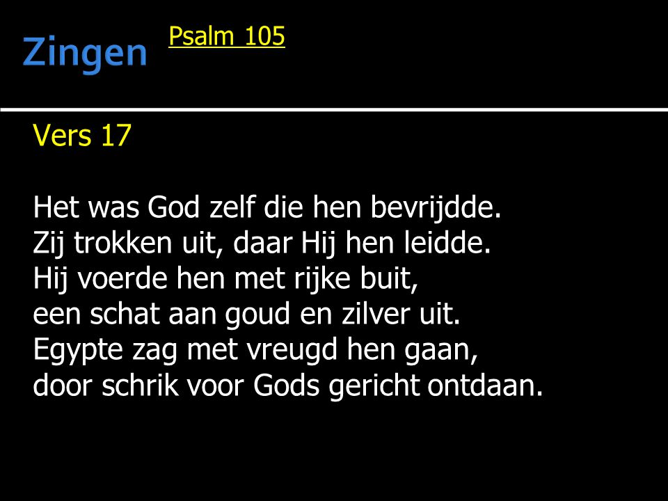 Psalm 105 Vers 17 Het was God zelf die hen bevrijdde. Zij trokken uit, daar Hij hen leidde. Hij voerde hen met rijke buit, een schat aan goud en zilve