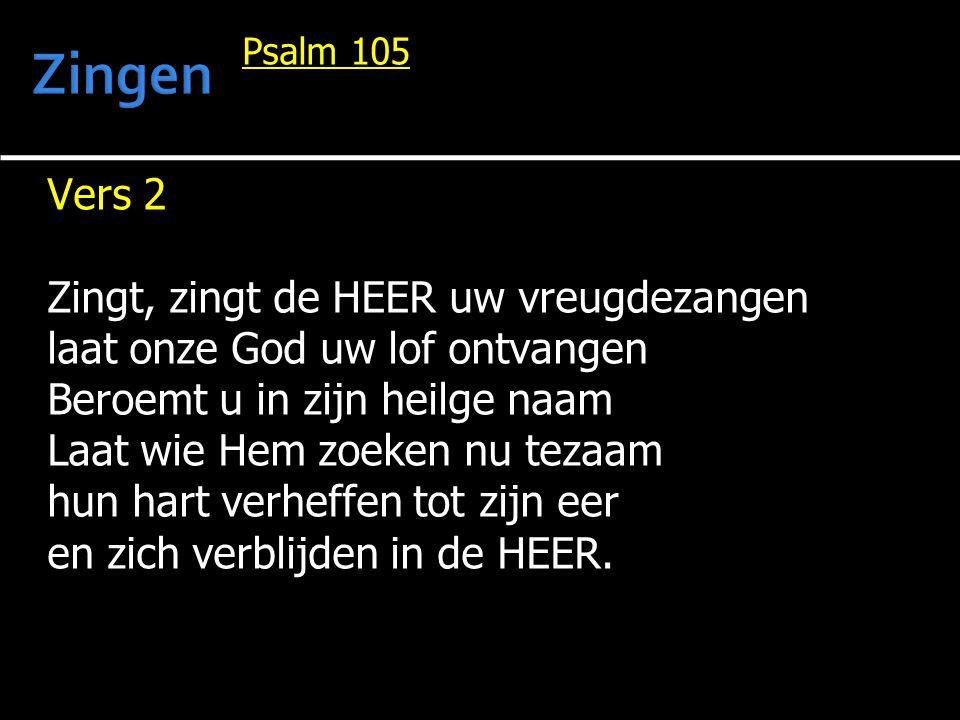 Psalm 105 Vers 2 Zingt, zingt de HEER uw vreugdezangen laat onze God uw lof ontvangen Beroemt u in zijn heilge naam Laat wie Hem zoeken nu tezaam hun