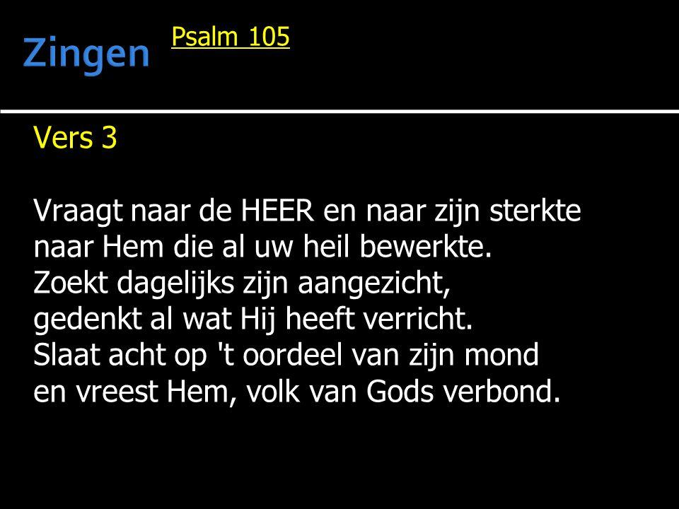 Psalm 105 Vers 3 Vraagt naar de HEER en naar zijn sterkte naar Hem die al uw heil bewerkte. Zoekt dagelijks zijn aangezicht, gedenkt al wat Hij heeft