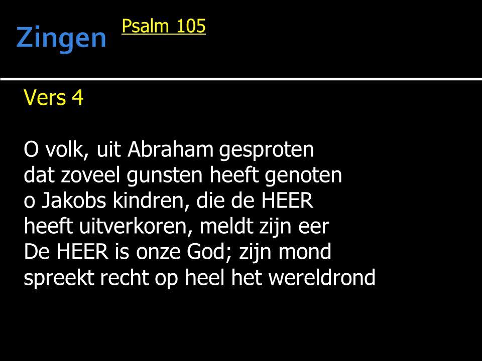 Psalm 105 Vers 4 O volk, uit Abraham gesproten dat zoveel gunsten heeft genoten o Jakobs kindren, die de HEER heeft uitverkoren, meldt zijn eer De HEE
