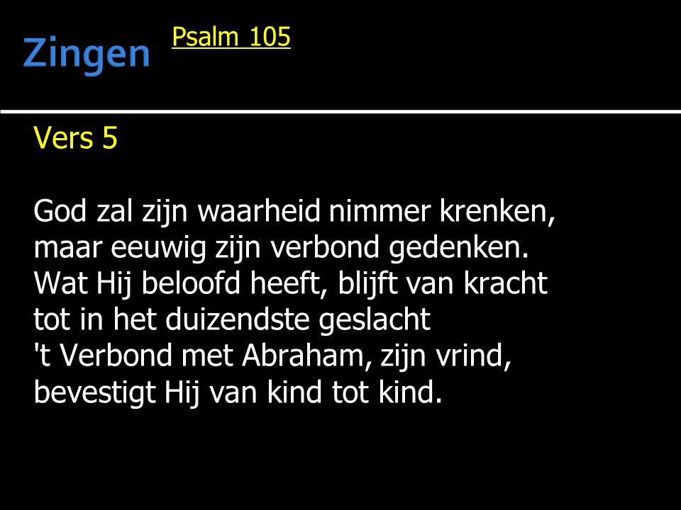 Psalm 105 Vers 5 God zal zijn waarheid nimmer krenken, maar eeuwig zijn verbond gedenken. Wat Hij beloofd heeft, blijft van kracht tot in het duizends