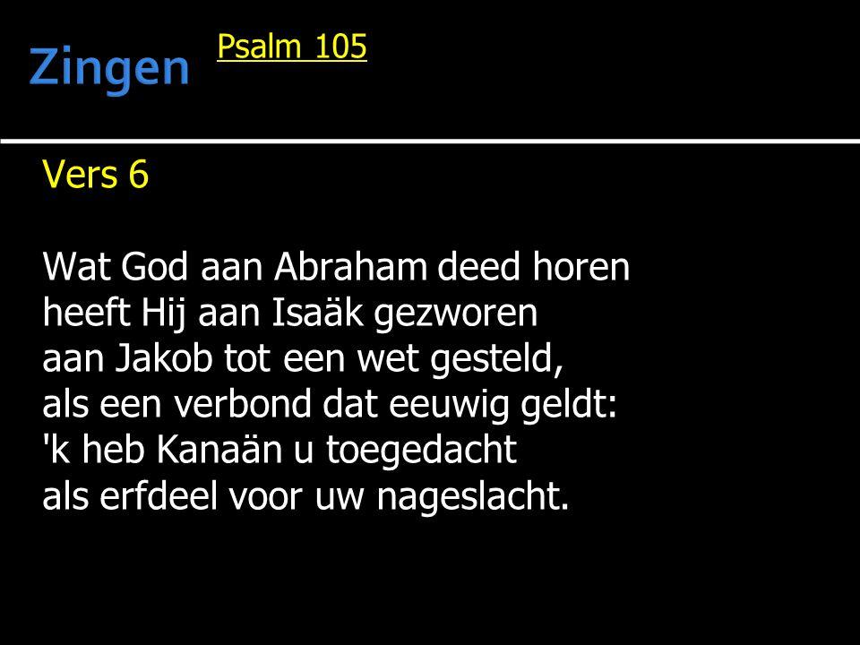 Psalm 105 Vers 6 Wat God aan Abraham deed horen heeft Hij aan Isaäk gezworen aan Jakob tot een wet gesteld, als een verbond dat eeuwig geldt: 'k heb K