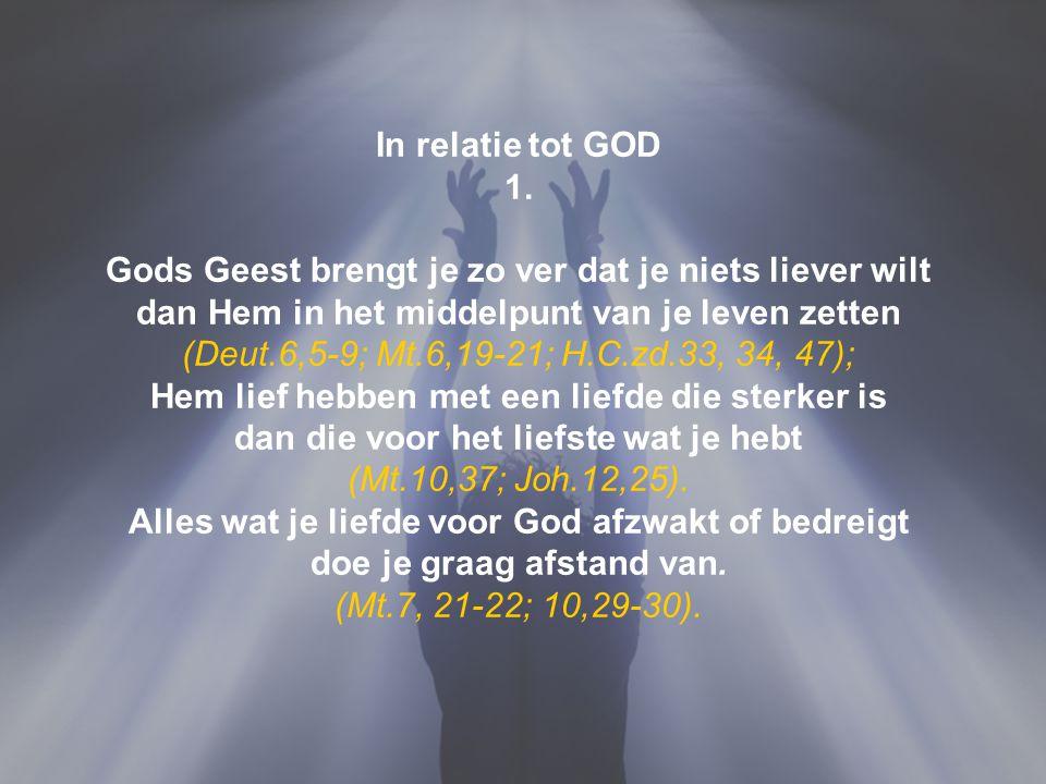 In relatie tot GOD 1. Gods Geest brengt je zo ver dat je niets liever wilt dan Hem in het middelpunt van je leven zetten (Deut.6,5-9; Mt.6,19-21; H.C.