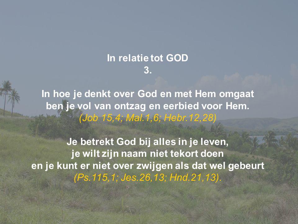 In relatie tot GOD 3. In hoe je denkt over God en met Hem omgaat ben je vol van ontzag en eerbied voor Hem. (Job 15,4; Mal.1,6; Hebr.12,28) Je betrekt