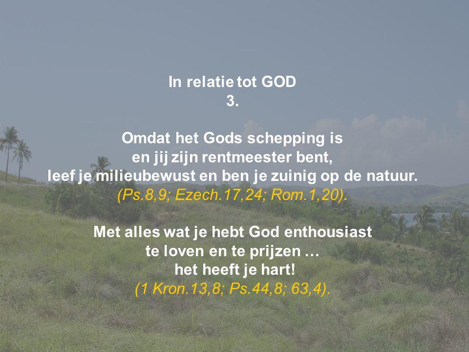 In relatie tot GOD 3. Omdat het Gods schepping is en jij zijn rentmeester bent, leef je milieubewust en ben je zuinig op de natuur. (Ps.8,9; Ezech.17,