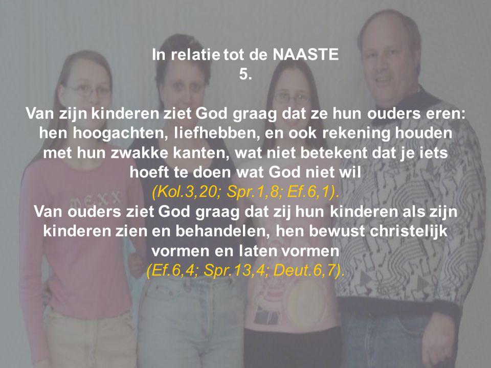In relatie tot de NAASTE 5. Van zijn kinderen ziet God graag dat ze hun ouders eren: hen hoogachten, liefhebben, en ook rekening houden met hun zwakke