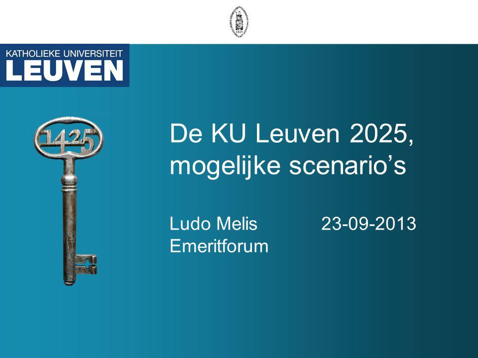 De KU Leuven 2025, mogelijke scenario's Ludo Melis 23-09-2013 Emeritforum