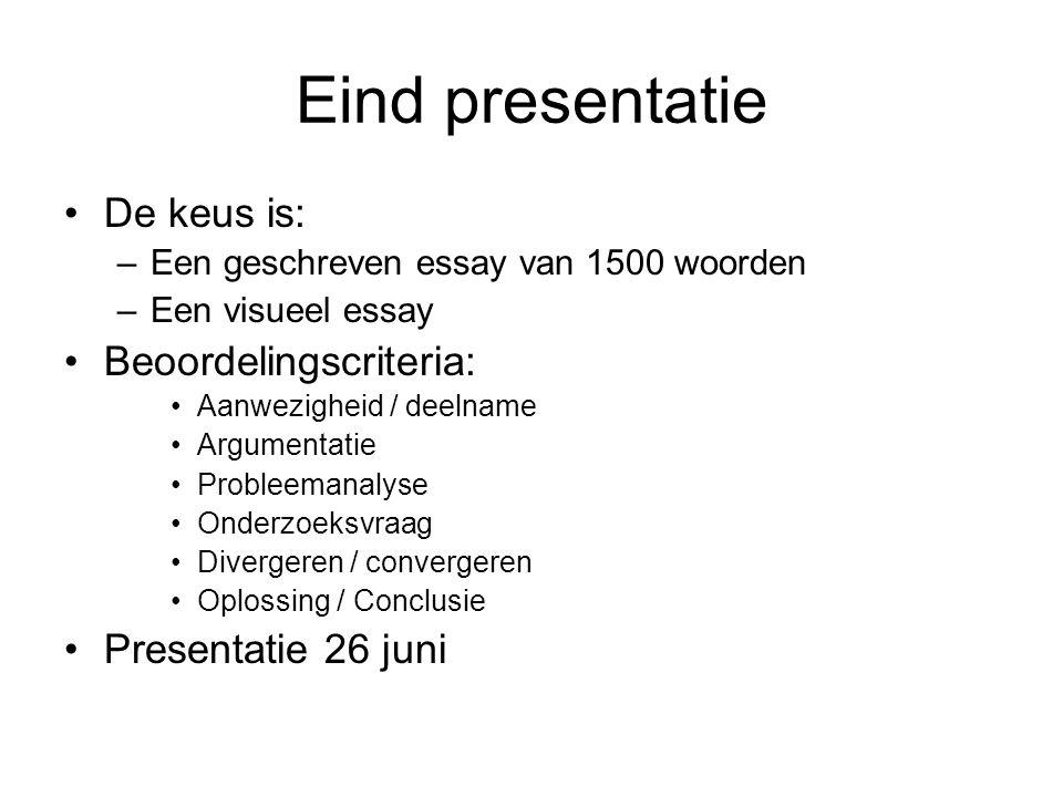 Eind presentatie De keus is: –Een geschreven essay van 1500 woorden –Een visueel essay Beoordelingscriteria: Aanwezigheid / deelname Argumentatie Prob