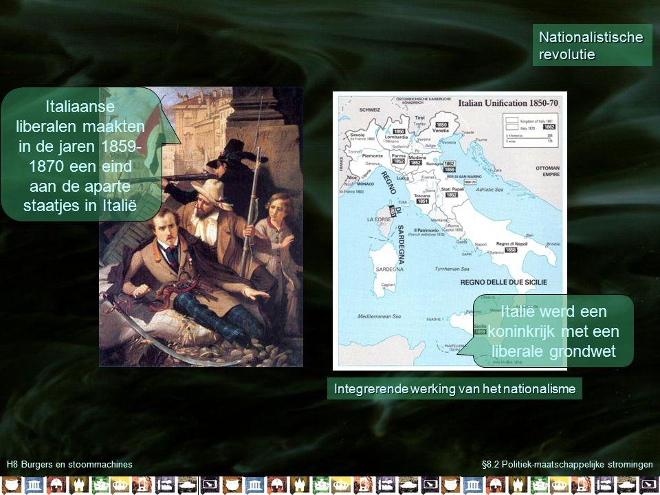 H8 Burgers en stoommachines§8.2 Politiek-maatschappelijke stromingen Italiaanse liberalen maakten in de jaren 1859- 1870 een eind aan de aparte staatjes in Italië Italië werd een koninkrijk met een liberale grondwet Integrerende werking van het nationalisme Nationalistische revolutie