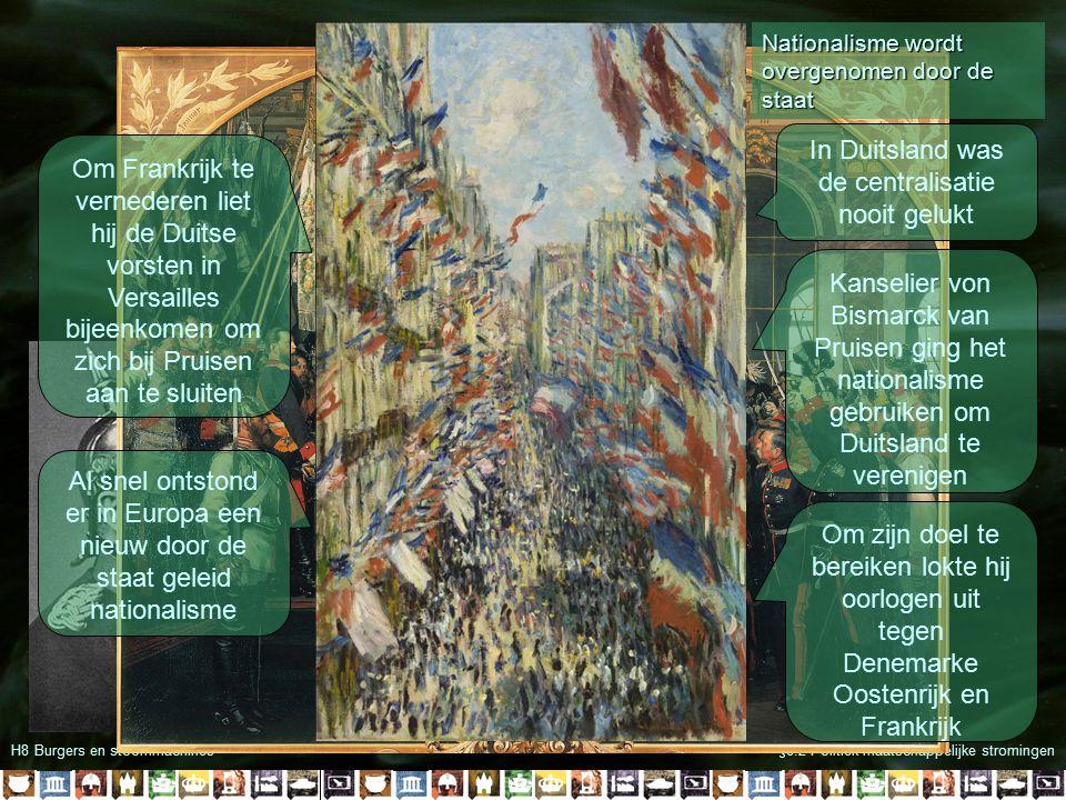 H8 Burgers en stoommachines§8.2 Politiek-maatschappelijke stromingen In Duitsland was de centralisatie nooit gelukt Kanselier von Bismarck van Pruisen ging het nationalisme gebruiken om Duitsland te verenigen Om zijn doel te bereiken lokte hij oorlogen uit tegen Denemarke Oostenrijk en Frankrijk Om Frankrijk te vernederen liet hij de Duitse vorsten in Versailles bijeenkomen om zich bij Pruisen aan te sluiten Al snel ontstond er in Europa een nieuw door de staat geleid nationalisme Nationalisme wordt overgenomen door de staat