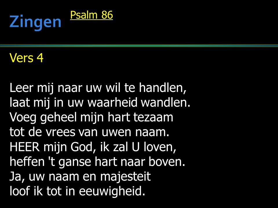 Vers 4 Leer mij naar uw wil te handlen, laat mij in uw waarheid wandlen. Voeg geheel mijn hart tezaam tot de vrees van uwen naam. HEER mijn God, ik za