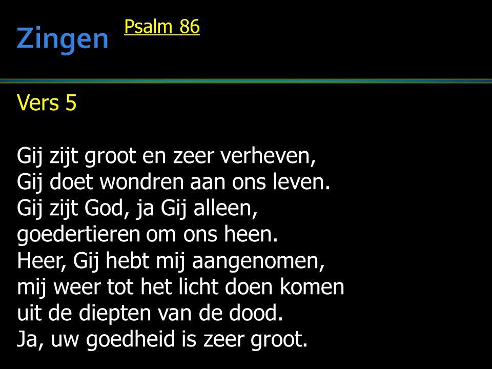 Vers 5 Gij zijt groot en zeer verheven, Gij doet wondren aan ons leven. Gij zijt God, ja Gij alleen, goedertieren om ons heen. Heer, Gij hebt mij aang
