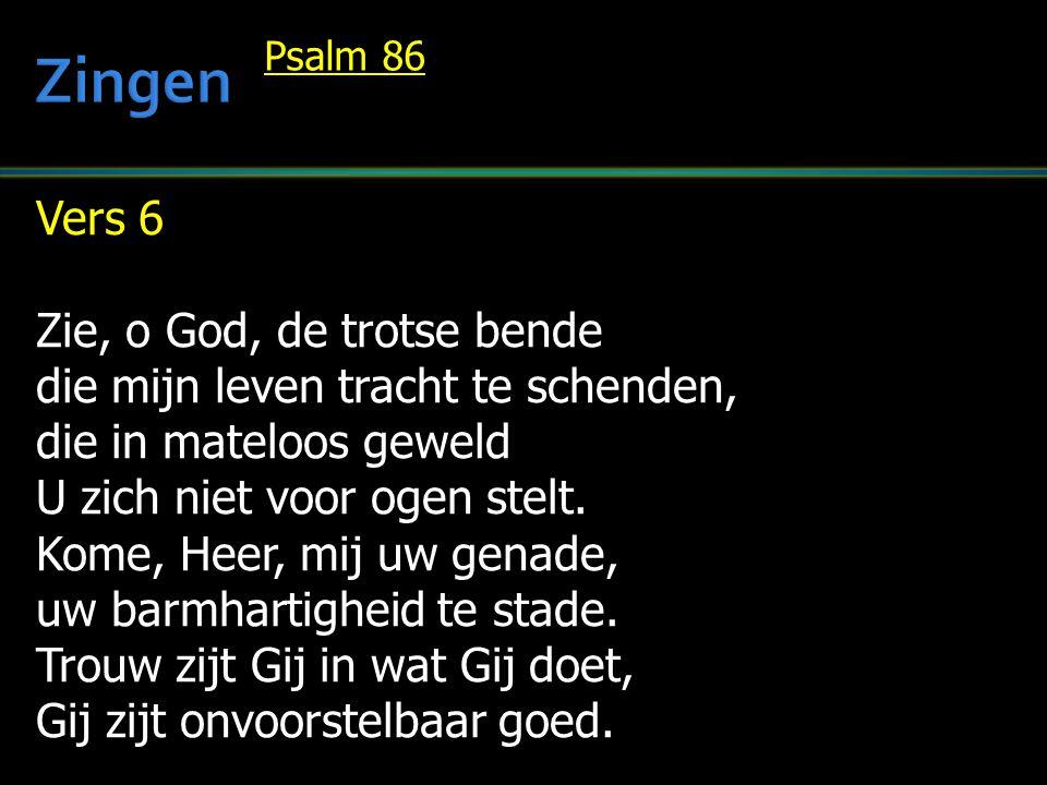 Vers 6 Zie, o God, de trotse bende die mijn leven tracht te schenden, die in mateloos geweld U zich niet voor ogen stelt. Kome, Heer, mij uw genade, u
