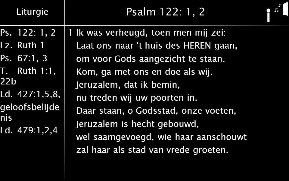 Liturgie Ps.122: 1, 2 Lz.Ruth 1 Ps.67:1, 3 T.Ruth 1:1, 22b Ld.427:1,5,8, geloofsbelijde nis Ld.479:1,2,4 Psalm 122: 1, 2 2De stammen, naar Gods naam genoemd, gaan daarheen op, naar zijn bevel.