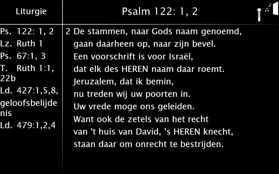 Liturgie Ps.122: 1, 2 Lz.Ruth 1 Ps.67:1, 3 T.Ruth 1:1, 22b Ld.427:1,5,8, geloofsbelijde nis Ld.479:1,2,4 Psalm 122: 1, 2 2De stammen, naar Gods naam g
