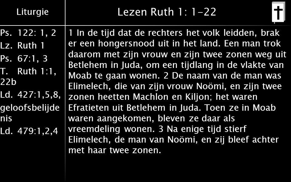 Liturgie Ps.122: 1, 2 Lz.Ruth 1 Ps.67:1, 3 T.Ruth 1:1, 22b Ld.427:1,5,8, geloofsbelijde nis Ld.479:1,2,4 Lezen Ruth 1: 1-22 1 In de tijd dat de rechte