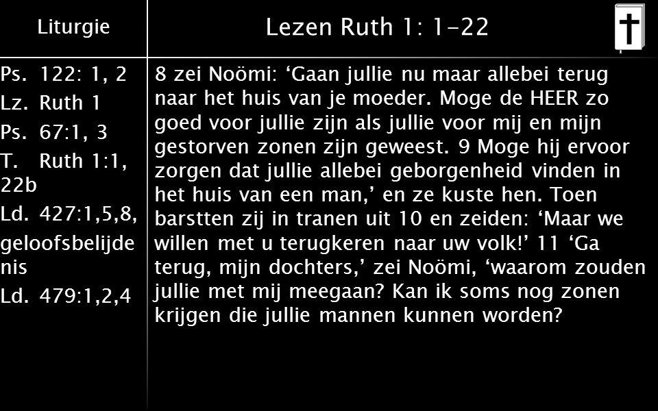 Liturgie Ps.122: 1, 2 Lz.Ruth 1 Ps.67:1, 3 T.Ruth 1:1, 22b Ld.427:1,5,8, geloofsbelijde nis Ld.479:1,2,4 Lezen Ruth 1: 1-22 8 zei Noömi: 'Gaan jullie