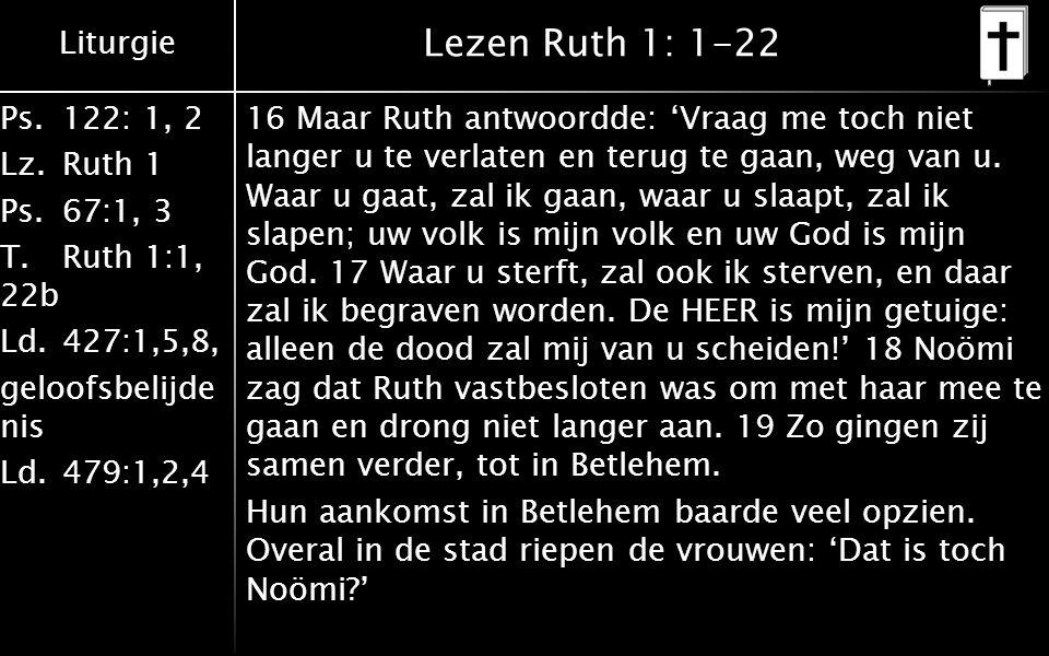 Liturgie Ps.122: 1, 2 Lz.Ruth 1 Ps.67:1, 3 T.Ruth 1:1, 22b Ld.427:1,5,8, geloofsbelijde nis Ld.479:1,2,4 Lezen Ruth 1: 1-22 20 Maar ze zei tegen hen: 'Noem me niet Noömi, noem me Mara, want de Ontzagwekkende heeft mijn lot zeer bitter gemaakt.