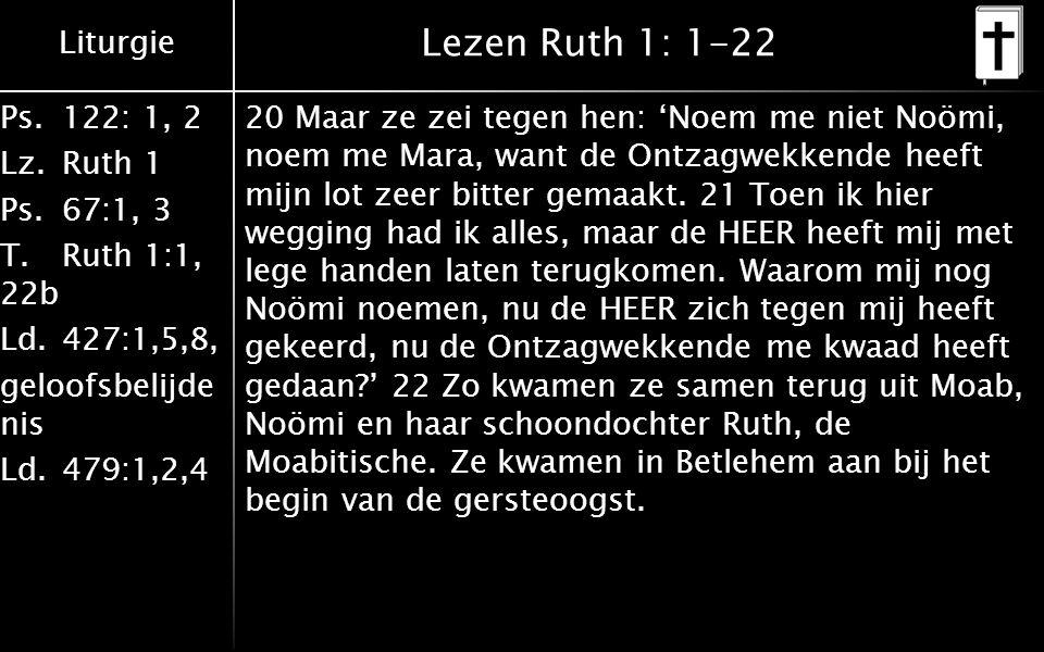 Liturgie Ps.122: 1, 2 Lz.Ruth 1 Ps.67:1, 3 T.Ruth 1:1, 22b Ld.427:1,5,8, geloofsbelijde nis Ld.479:1,2,4 Lezen Ruth 1: 1-22 20 Maar ze zei tegen hen: