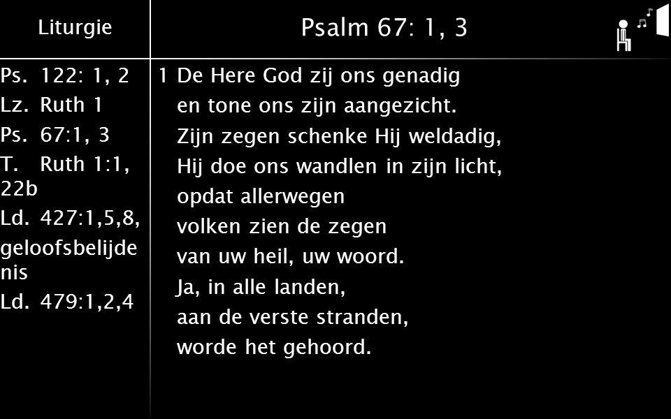 Liturgie Ps.122: 1, 2 Lz.Ruth 1 Ps.67:1, 3 T.Ruth 1:1, 22b Ld.427:1,5,8, geloofsbelijde nis Ld.479:1,2,4 Psalm 67: 1, 3 3Dat alle volken, Heer, U prijzen, uw naam bezingen in hun lied.