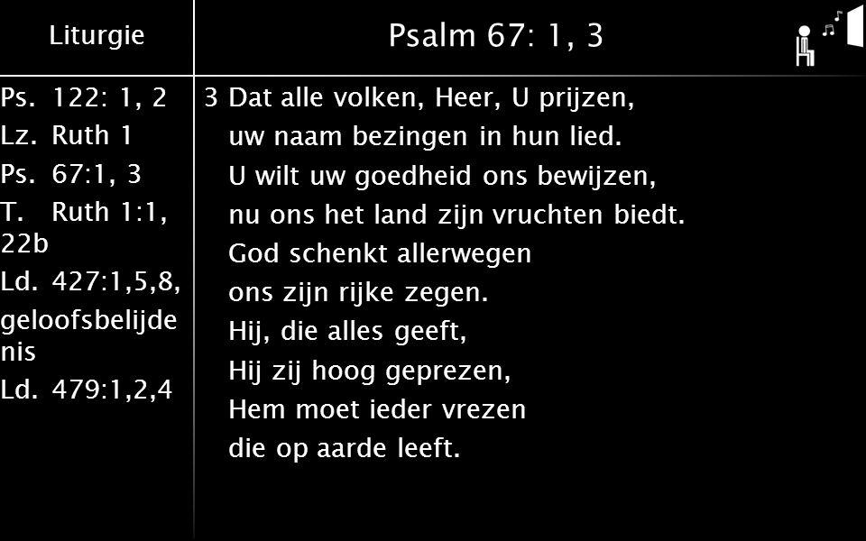 Liturgie Ps.122: 1, 2 Lz.Ruth 1 Ps.67:1, 3 T.Ruth 1:1, 22b Ld.427:1,5,8, geloofsbelijde nis Ld.479:1,2,4 Psalm 67: 1, 3 3Dat alle volken, Heer, U prij