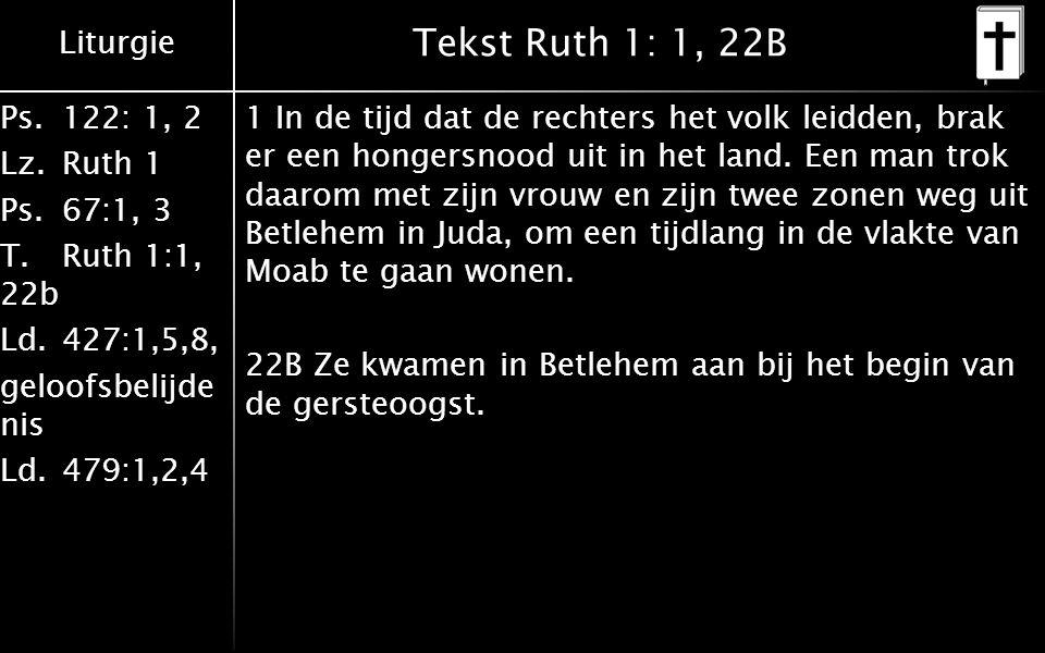 Liturgie Ps.122: 1, 2 Lz.Ruth 1 Ps.67:1, 3 T.Ruth 1:1, 22b Ld.427:1,5,8, geloofsbelijde nis Ld.479:1,2,4 Tekst Ruth 1: 1, 22B 1 In de tijd dat de rech