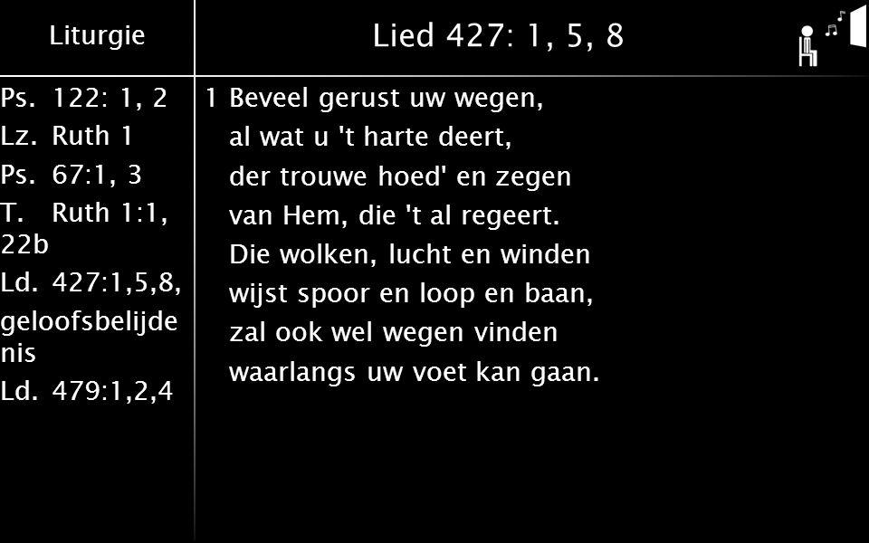 Liturgie Ps.122: 1, 2 Lz.Ruth 1 Ps.67:1, 3 T.Ruth 1:1, 22b Ld.427:1,5,8, geloofsbelijde nis Ld.479:1,2,4 Lied 427: 1, 5, 8 5Laat Hem besturen, waken, t is wijsheid wat Hij doet.