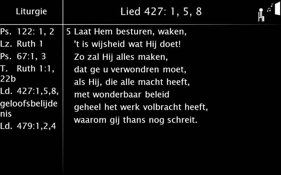 Liturgie Ps.122: 1, 2 Lz.Ruth 1 Ps.67:1, 3 T.Ruth 1:1, 22b Ld.427:1,5,8, geloofsbelijde nis Ld.479:1,2,4 Lied 427: 1, 5, 8 8Hoor onze smeekgebeden; Heer, red uit alle nood.