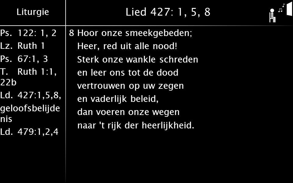 Liturgie Ps.122: 1, 2 Lz.Ruth 1 Ps.67:1, 3 T.Ruth 1:1, 22b Ld.427:1,5,8, geloofsbelijde nis Ld.479:1,2,4 Lied 427: 1, 5, 8 8Hoor onze smeekgebeden; He