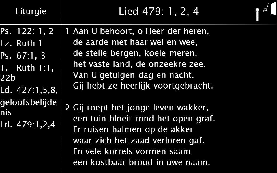 Liturgie Ps.122: 1, 2 Lz.Ruth 1 Ps.67:1, 3 T.Ruth 1:1, 22b Ld.427:1,5,8, geloofsbelijde nis Ld.479:1,2,4 Lied 479: 1, 2, 4 4Laat dan mijn hart U toebehoren en laat mij door de wereld gaan met open ogen, open oren om al uw tekens te verstaan.