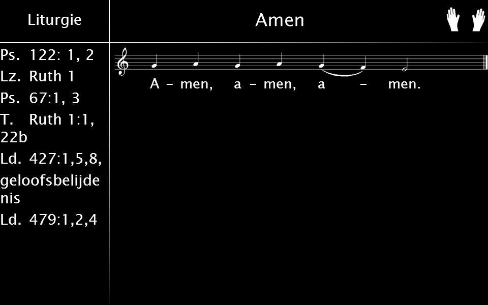 Liturgie Ps.122: 1, 2 Lz.Ruth 1 Ps.67:1, 3 T.Ruth 1:1, 22b Ld.427:1,5,8, geloofsbelijde nis Ld.479:1,2,4 Amen A-men, a-men, a-men.