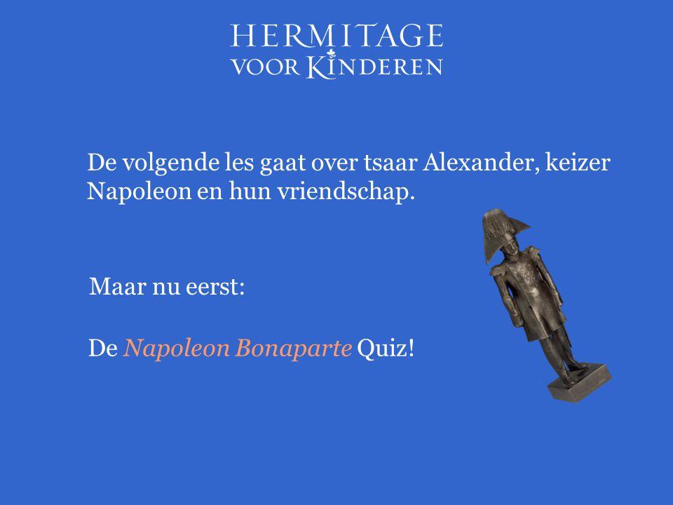 Maar nu eerst: De Napoleon Bonaparte Quiz! De volgende les gaat over tsaar Alexander, keizer Napoleon en hun vriendschap.