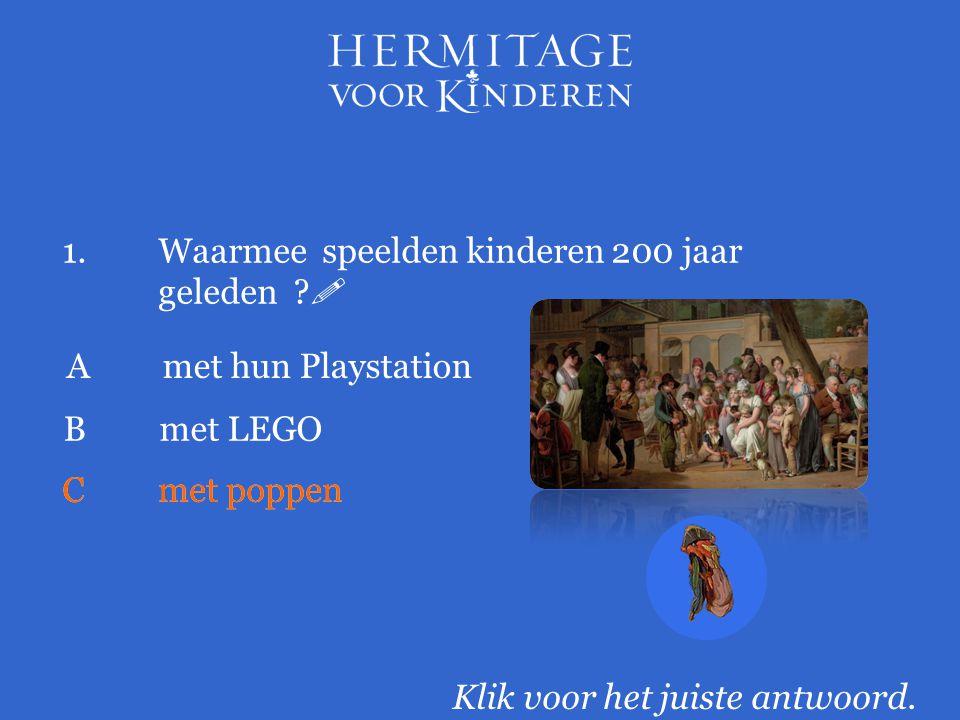 1.Waarmee speelden kinderen 200 jaar geleden ?  Klik voor het juiste antwoord. Amet hun Playstation Cmet poppen Bmet LEGO