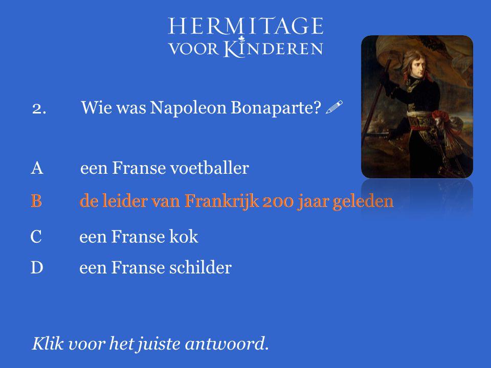 2.Wie was Napoleon Bonaparte?  Klik voor het juiste antwoord. A een Franse voetballer Bde leider van Frankrijk 200 jaar geleden Ceen Franse kok Deen