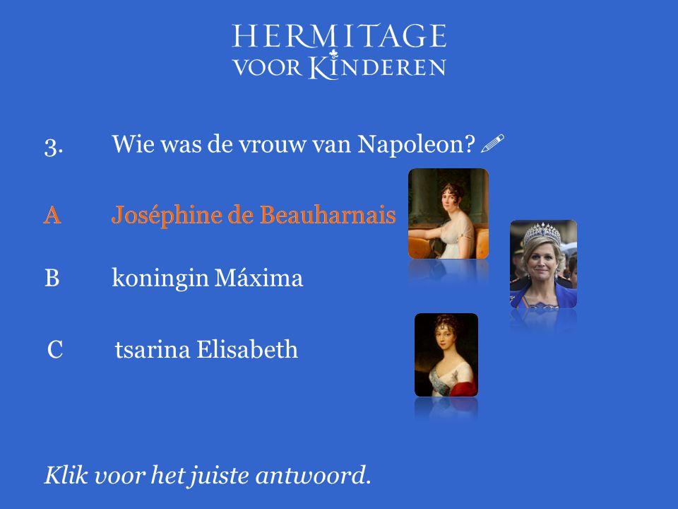 3.Wie was de vrouw van Napoleon?  Klik voor het juiste antwoord. A Joséphine de Beauharnais Bkoningin Máxima AJoséphine de Beauharnais Ctsarina Elisa
