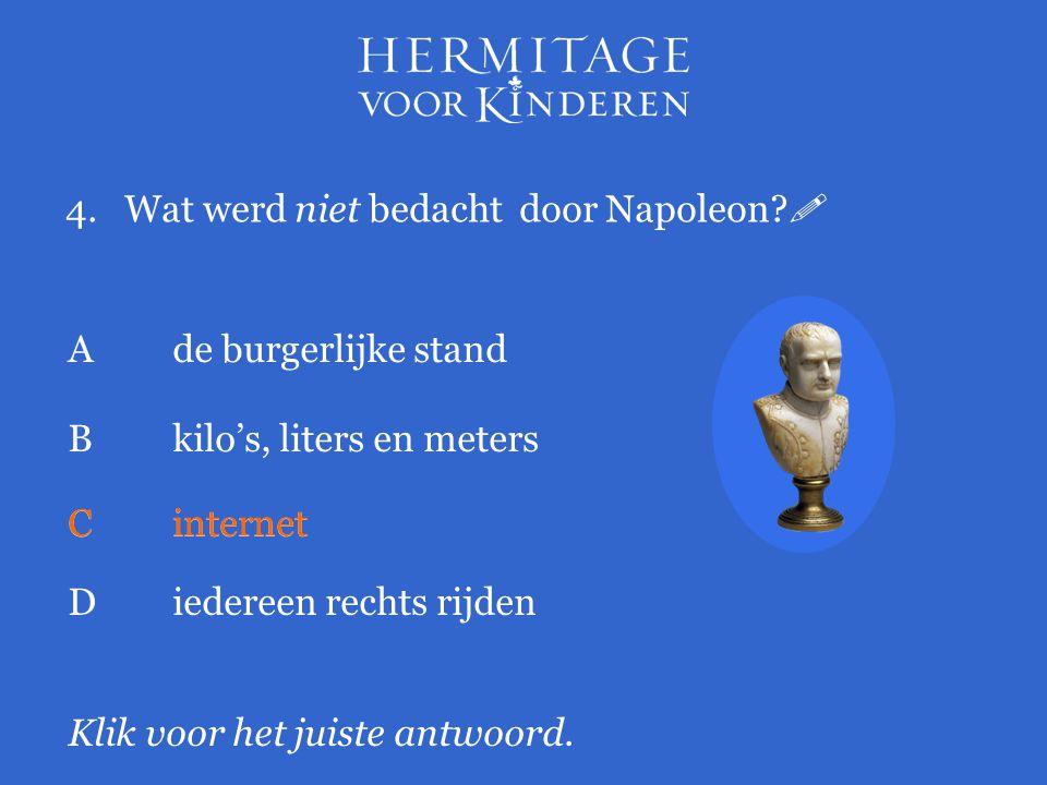 4.Wat werd niet bedacht door Napoleon?  Klik voor het juiste antwoord. Ade burgerlijke stand Bkilo's, liters en meters Cinternet Diedereen rechts rij