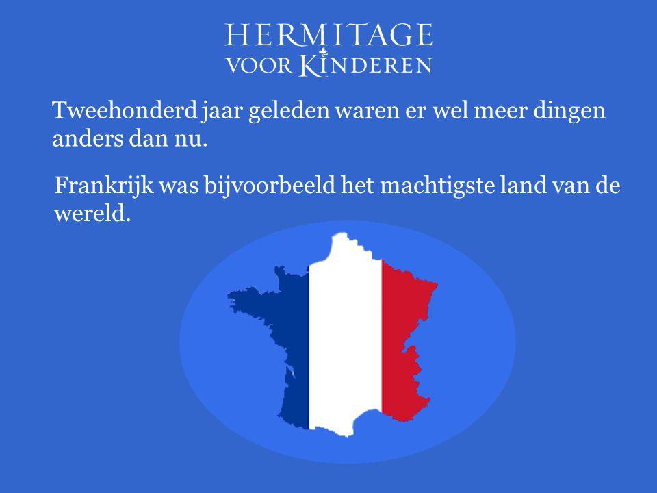 Frankrijk was bijvoorbeeld het machtigste land van de wereld. Tweehonderd jaar geleden waren er wel meer dingen anders dan nu.