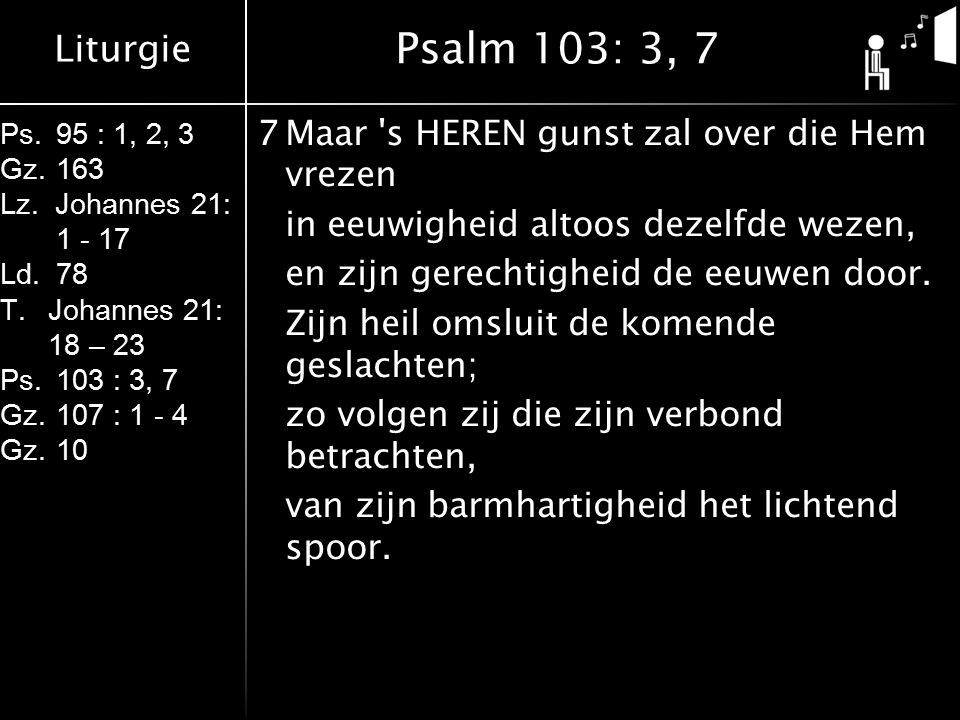 Liturgie Ps.95 : 1, 2, 3 Gz.163 Lz. Johannes 21: 1 - 17 Ld.78 T.Johannes 21: 18 – 23 Ps.103 : 3, 7 Gz.107 : 1 - 4 Gz.10 7Maar 's HEREN gunst zal over