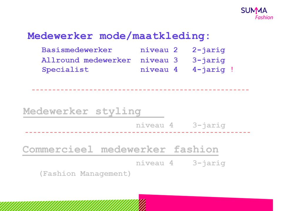 Kwalificaties Mode opleidingen Commercieel medewerker fashion niveau 4 3-jarig (Fashion Management) Medewerker mode/maatkleding: Basismedewerker niveau 2 2-jarig Allround medewerker niveau 3 3-jarig Specialist niveau 4 4-jarig .