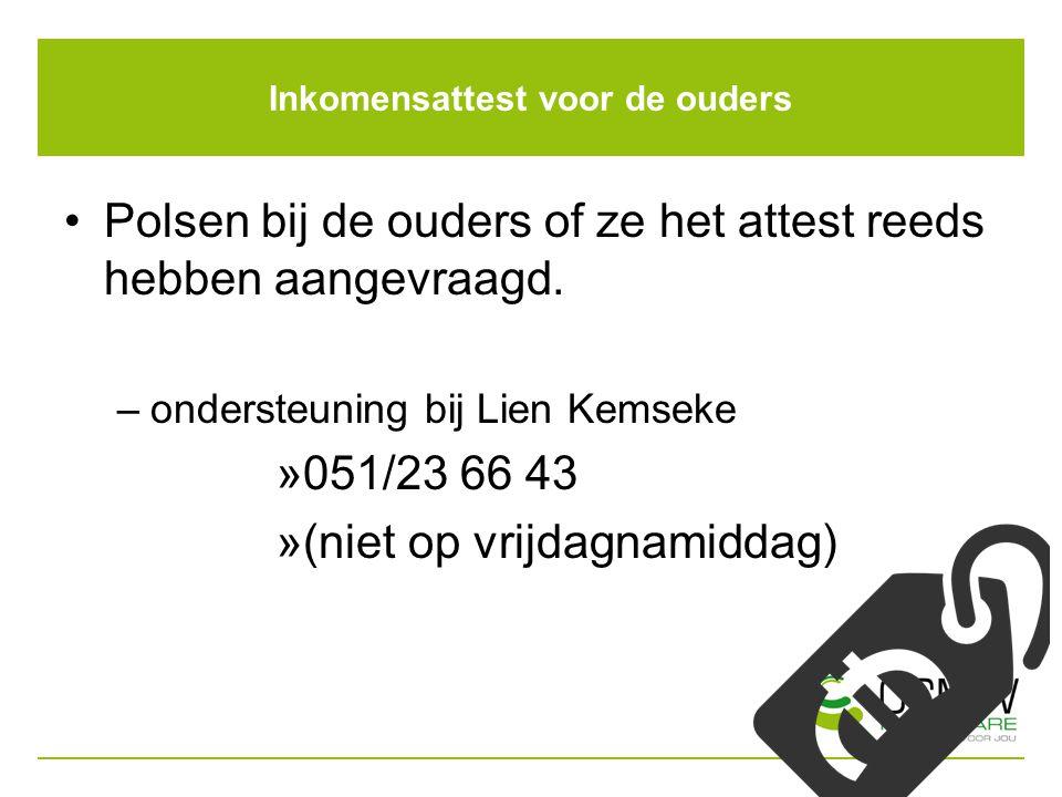 Inkomensattest voor de ouders Polsen bij de ouders of ze het attest reeds hebben aangevraagd. –ondersteuning bij Lien Kemseke »051/23 66 43 »(niet op
