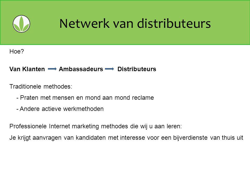 Netwerk van distributeurs Hoe? Van Klanten Ambassadeurs Distributeurs Traditionele methodes: - Praten met mensen en mond aan mond reclame - Andere act