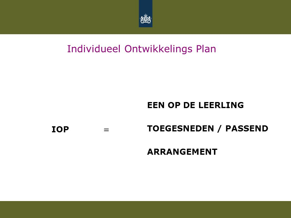Individueel Ontwikkelings Plan IOP = EEN OP DE LEERLING TOEGESNEDEN / PASSEND ARRANGEMENT