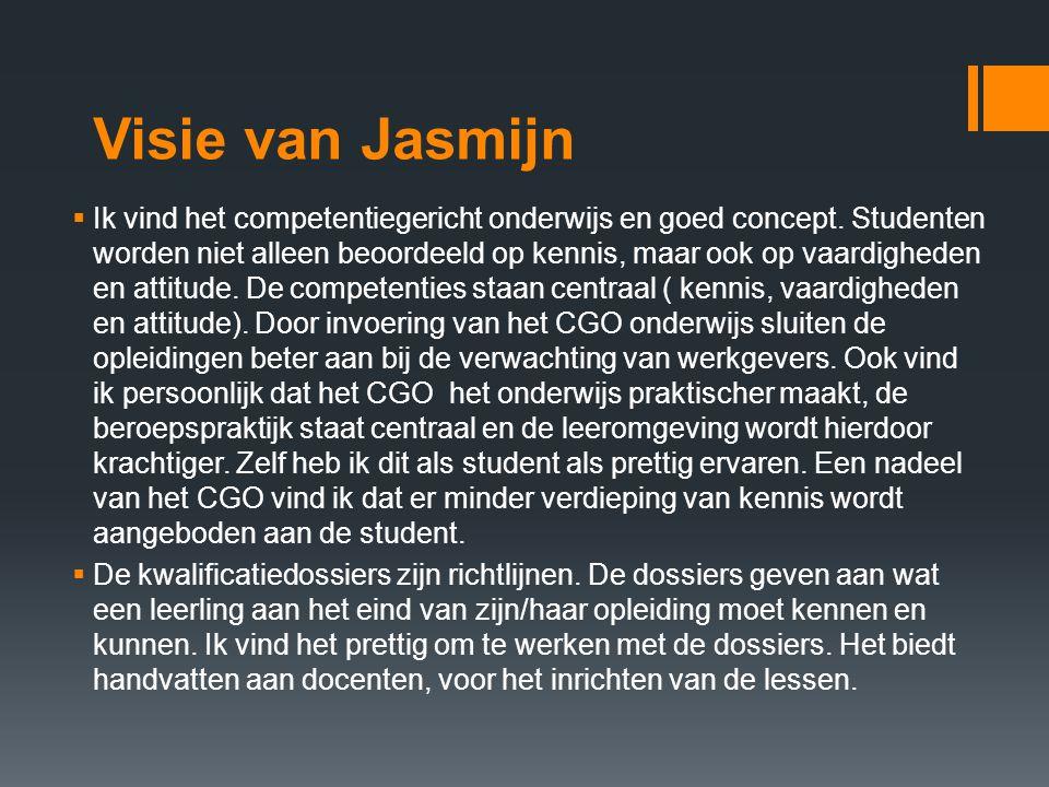 Visie van Jasmijn  Ik vind het competentiegericht onderwijs en goed concept. Studenten worden niet alleen beoordeeld op kennis, maar ook op vaardighe
