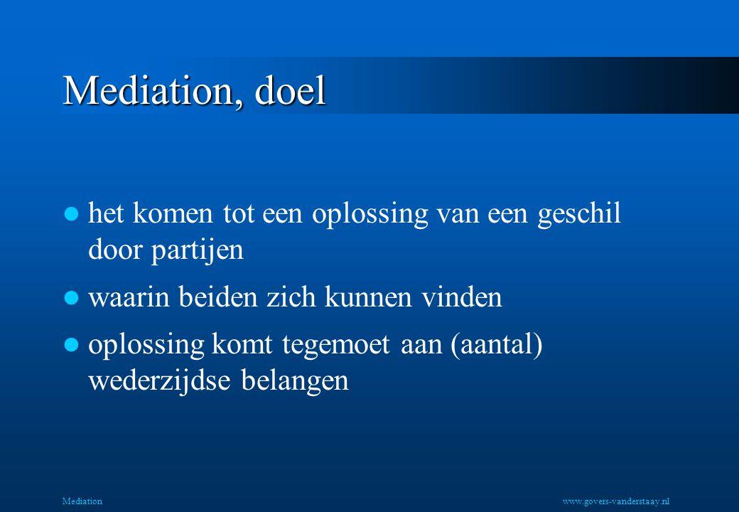Mediation, doel het komen tot een oplossing van een geschil door partijen waarin beiden zich kunnen vinden oplossing komt tegemoet aan (aantal) wederzijdse belangen Mediationwww.govers-vanderstaay.nl