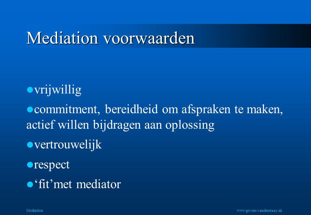 Mediation voorwaarden vrijwillig commitment, bereidheid om afspraken te maken, actief willen bijdragen aan oplossing vertrouwelijk respect 'fit'met mediator Mediationwww.govers-vanderstaay.nl