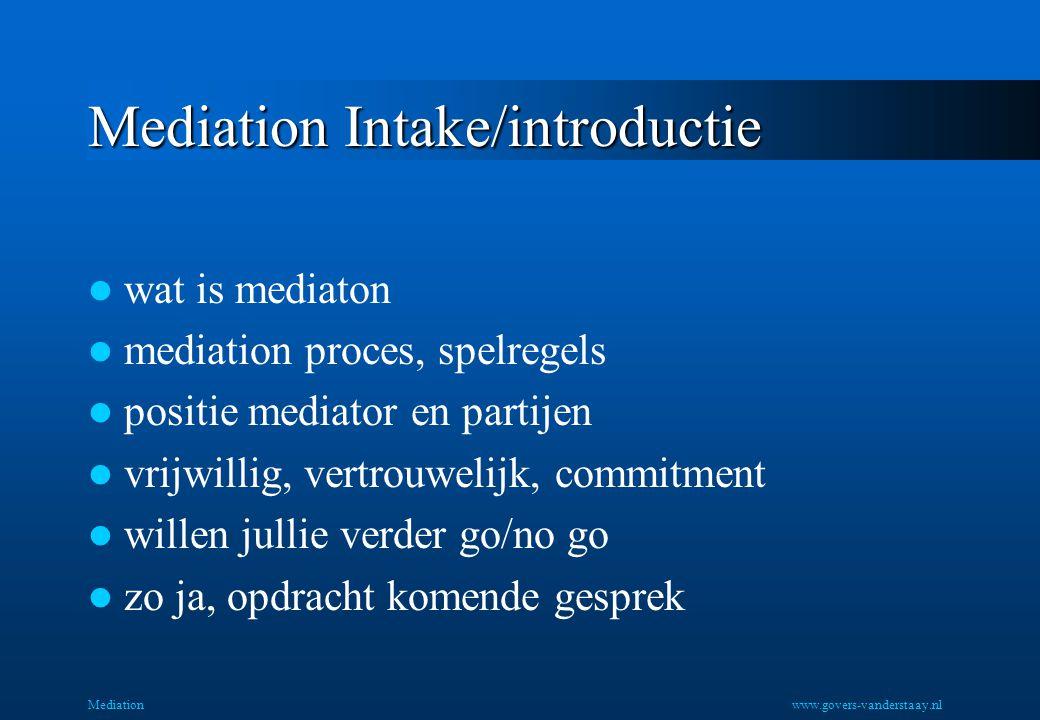 Mediation Mediation Intake/introductie wat is mediaton mediation proces, spelregels positie mediator en partijen vrijwillig, vertrouwelijk, commitment willen jullie verder go/no go zo ja, opdracht komende gesprek www.govers-vanderstaay.nl