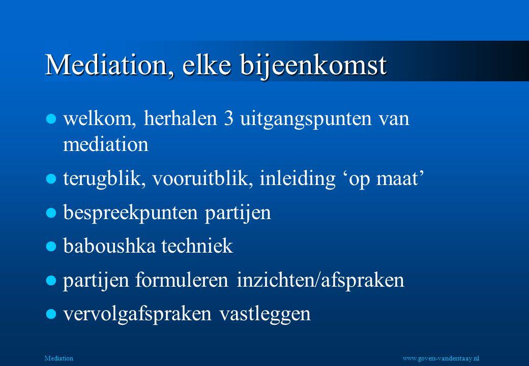 Mediation, elke bijeenkomst welkom, herhalen 3 uitgangspunten van mediation terugblik, vooruitblik, inleiding 'op maat' bespreekpunten partijen baboushka techniek partijen formuleren inzichten/afspraken vervolgafspraken vastleggen Mediationwww.govers-vanderstaay.nl