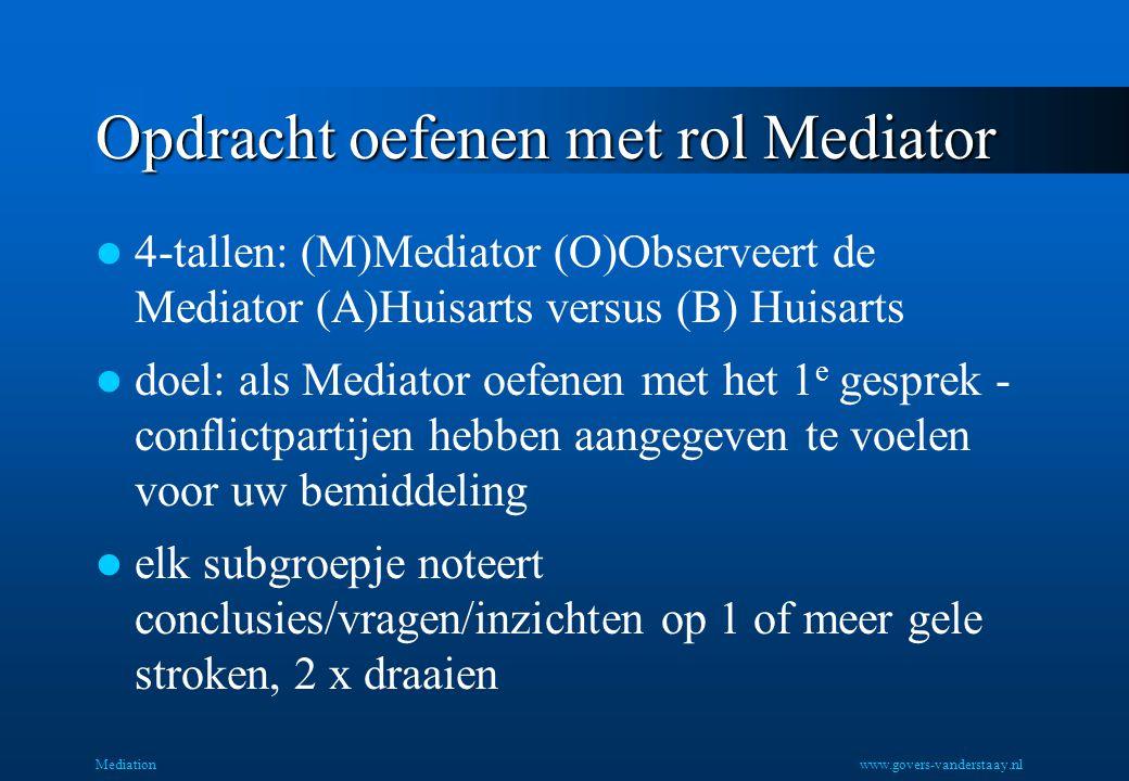 Opdracht oefenen met rol Mediator 4-tallen: (M)Mediator (O)Observeert de Mediator (A)Huisarts versus (B) Huisarts doel: als Mediator oefenen met het 1 e gesprek - conflictpartijen hebben aangegeven te voelen voor uw bemiddeling elk subgroepje noteert conclusies/vragen/inzichten op 1 of meer gele stroken, 2 x draaien Mediationwww.govers-vanderstaay.nl