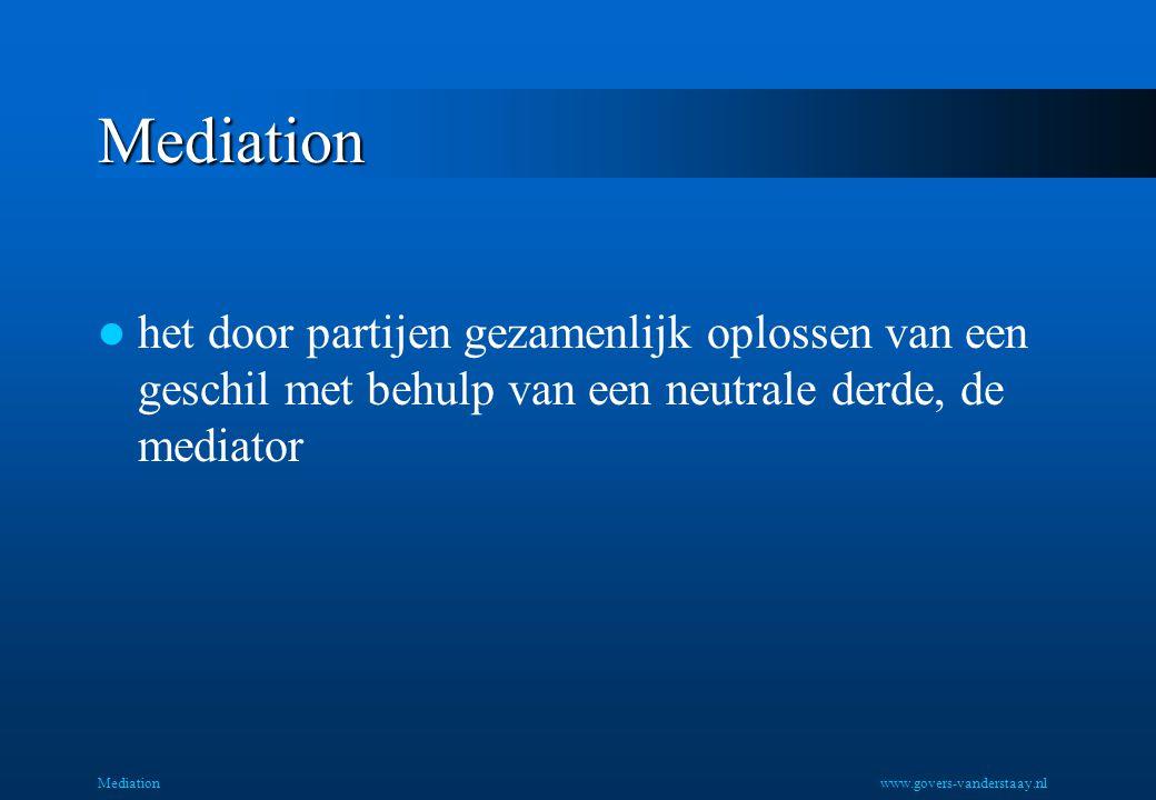 Mediation het door partijen gezamenlijk oplossen van een geschil met behulp van een neutrale derde, de mediator Mediationwww.govers-vanderstaay.nl