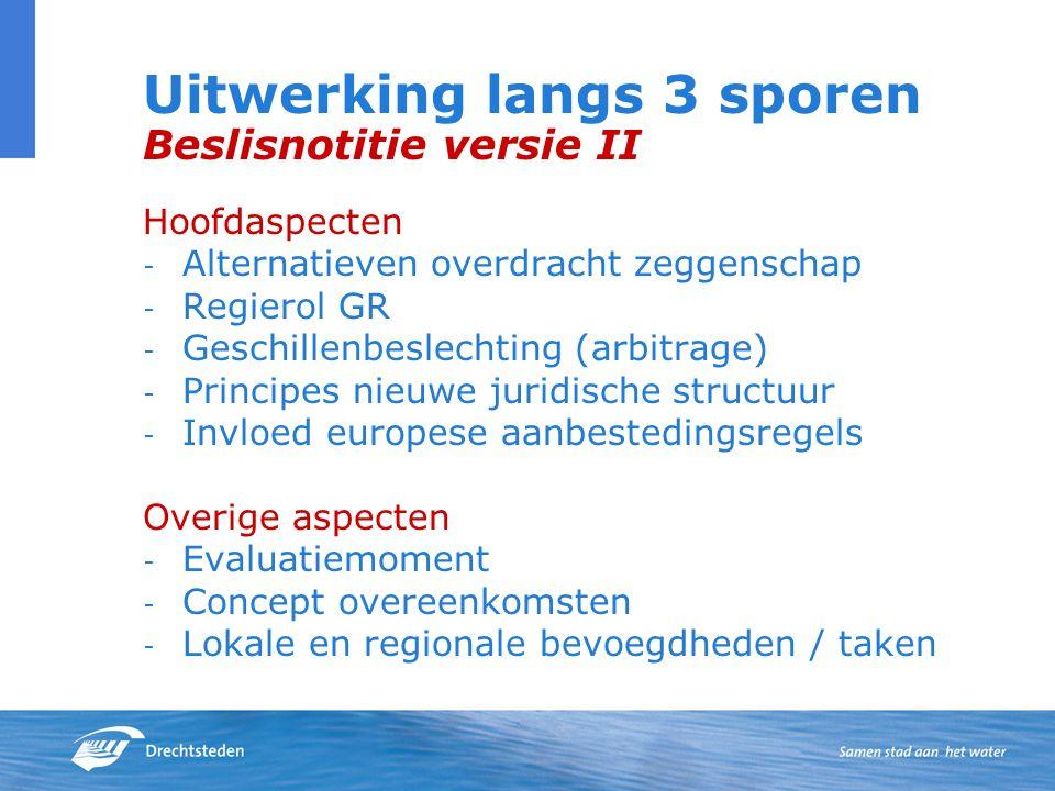 Uitwerking langs 3 sporen Beslisnotitie versie II Hoofdaspecten - Alternatieven overdracht zeggenschap - Regierol GR - Geschillenbeslechting (arbitrage) - Principes nieuwe juridische structuur - Invloed europese aanbestedingsregels Overige aspecten - Evaluatiemoment - Concept overeenkomsten - Lokale en regionale bevoegdheden / taken
